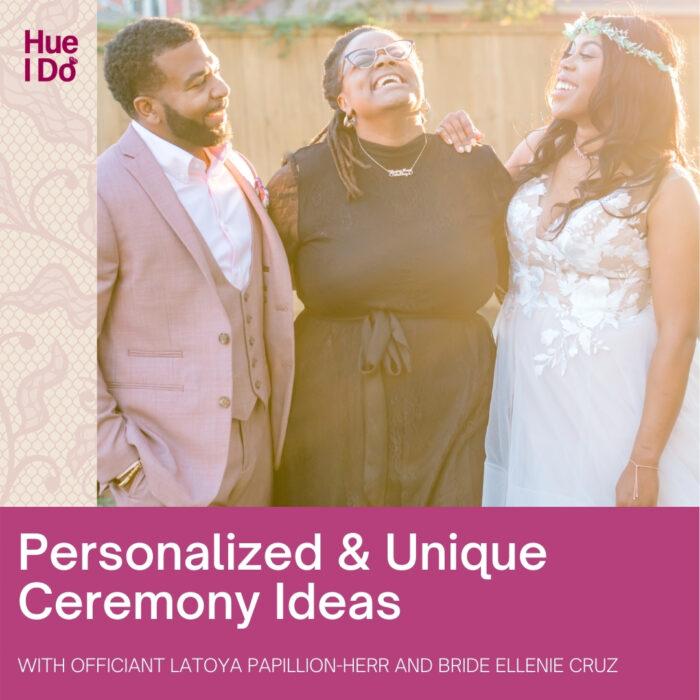 Personalized & Unique Ceremony Ideas with LaToya Papillion-Herr and Ellenie Cruz
